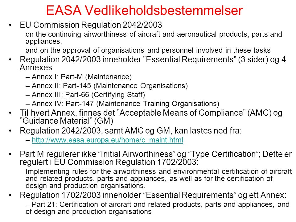 EASA Vedlikeholdsbestemmelser EU Commission Regulation 2042/2003 on the continuing airworthiness of aircraft and aeronautical products, parts and appliances, and on the approval of organisations and personnel involved in these tasks Regulation 2042/2003 inneholder Essential Requirements (3 sider) og 4 Annexes: – Annex I: Part-M (Maintenance) – Annex II: Part-145 (Maintenance Organisations) – Annex III: Part-66 (Certifying Staff) – Annex IV: Part-147 (Maintenance Training Organisations) Til hvert Annex, finnes det Acceptable Means of Compliance (AMC) og Guidance Material (GM) Regulation 2042/2003, samt AMC og GM, kan lastes ned fra: – http://www.easa.europa.eu/home/c_maint.htmlhttp://www.easa.europa.eu/home/c_maint.html Part M regulerer ikke Initial Airworthiness og Type Certification ; Dette er regulert i EU Commission Regulation 1702/2003: Implementing rules for the airworthiness and environmental certification of aircraft and related products, parts and appliances, as well as for the certification of design and production organisations.
