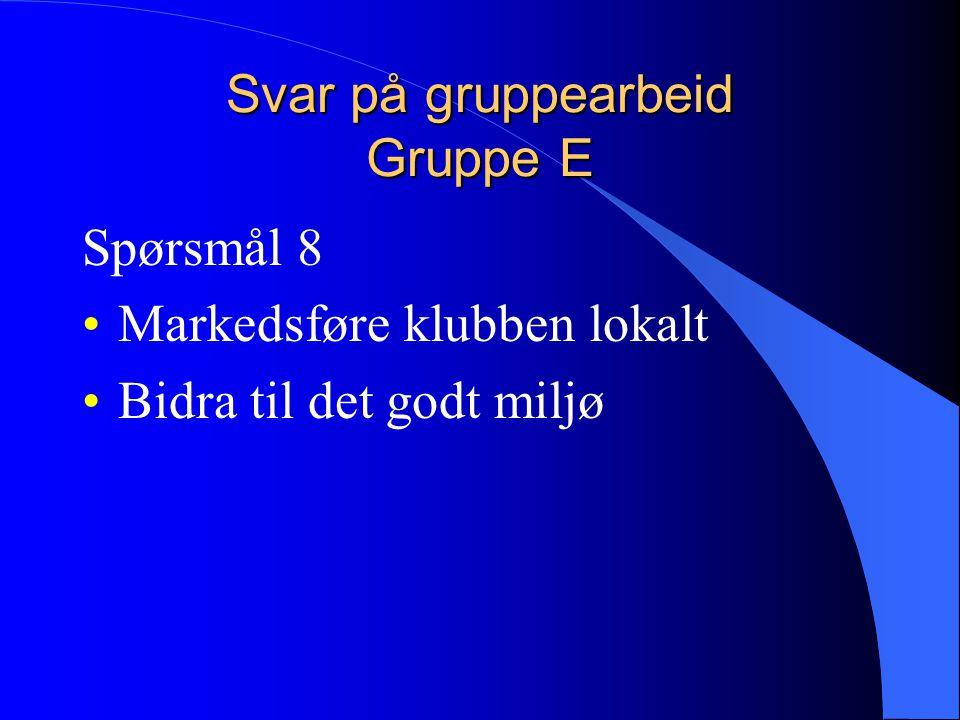 Svar på gruppearbeid Gruppe E Spørsmål 8 Markedsføre klubben lokalt Bidra til det godt miljø