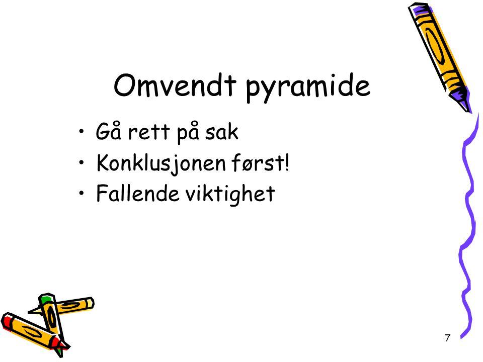 7 Omvendt pyramide Gå rett på sak Konklusjonen først! Fallende viktighet