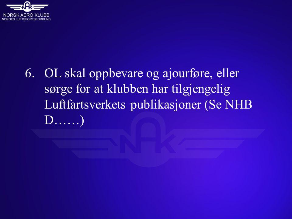 6.OL skal oppbevare og ajourføre, eller sørge for at klubben har tilgjengelig Luftfartsverkets publikasjoner (Se NHB D……)