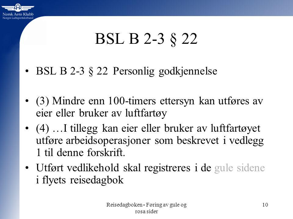 Reisedagboken - Føring av gule og rosa sider 10 BSL B 2-3 § 22 BSL B 2-3 § 22 Personlig godkjennelse (3) Mindre enn 100-timers ettersyn kan utføres av eier eller bruker av luftfartøy (4) …I tillegg kan eier eller bruker av luftfartøyet utføre arbeidsoperasjoner som beskrevet i vedlegg 1 til denne forskrift.