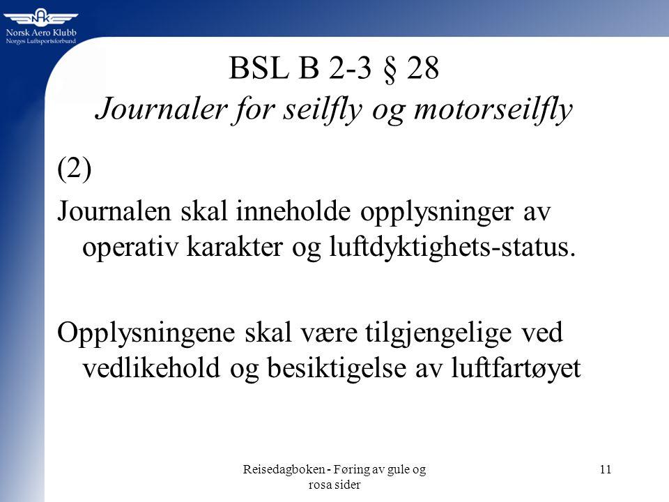 Reisedagboken - Føring av gule og rosa sider 11 BSL B 2-3 § 28 Journaler for seilfly og motorseilfly (2) Journalen skal inneholde opplysninger av operativ karakter og luftdyktighets-status.