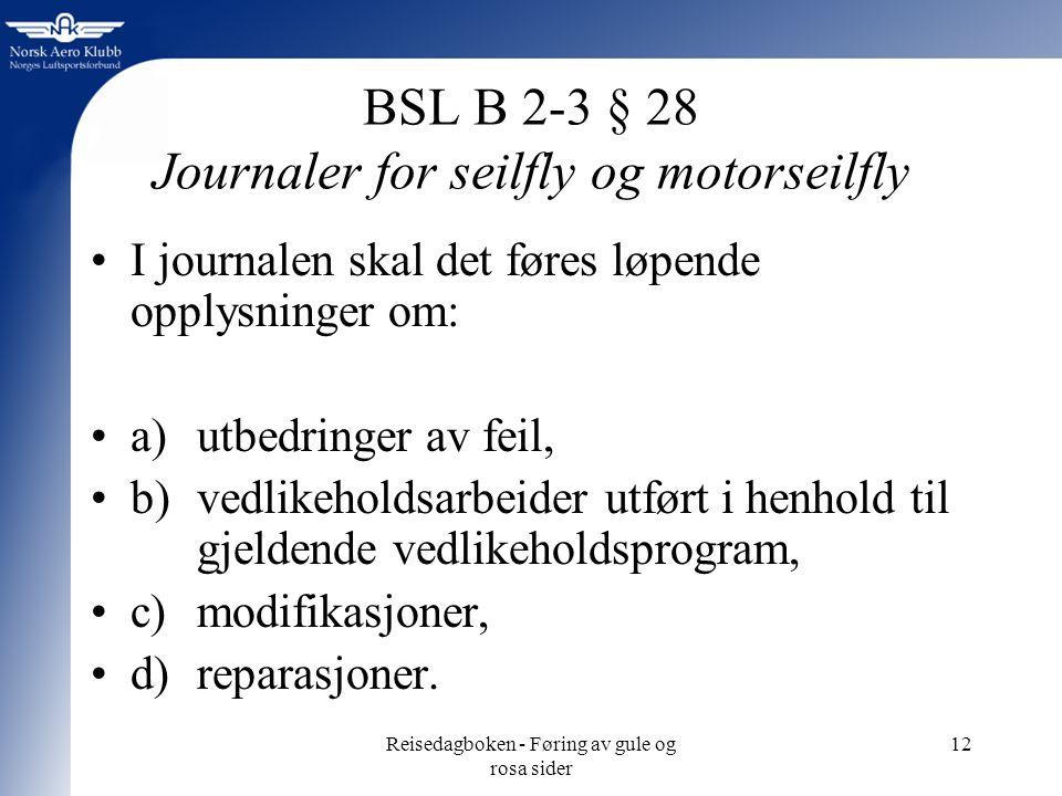 Reisedagboken - Føring av gule og rosa sider 12 BSL B 2-3 § 28 Journaler for seilfly og motorseilfly I journalen skal det føres løpende opplysninger om: a) utbedringer av feil, b) vedlikeholdsarbeider utført i henhold til gjeldende vedlikeholdsprogram, c)modifikasjoner, d)reparasjoner.