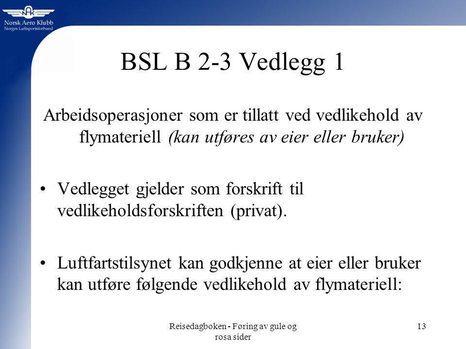 Reisedagboken - Føring av gule og rosa sider 13 BSL B 2-3 Vedlegg 1 Arbeidsoperasjoner som er tillatt ved vedlikehold av flymateriell (kan utføres av eier eller bruker) Vedlegget gjelder som forskrift til vedlikeholdsforskriften (privat).
