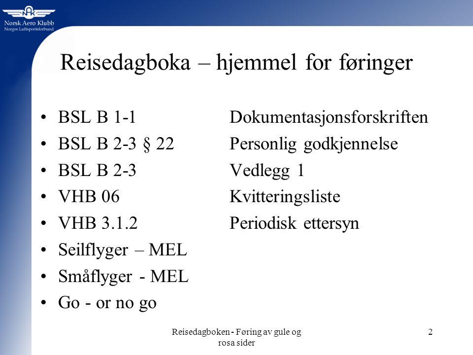 Reisedagboken - Føring av gule og rosa sider 2 Reisedagboka – hjemmel for føringer BSL B 1-1Dokumentasjonsforskriften BSL B 2-3 § 22 Personlig godkjennelse BSL B 2-3 Vedlegg 1 VHB 06 Kvitteringsliste VHB 3.1.2 Periodisk ettersyn Seilflyger – MEL Småflyger - MEL Go - or no go