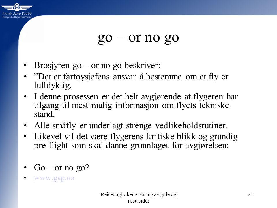 Reisedagboken - Føring av gule og rosa sider 21 go – or no go Brosjyren go – or no go beskriver: Det er fartøysjefens ansvar å bestemme om et fly er luftdyktig.