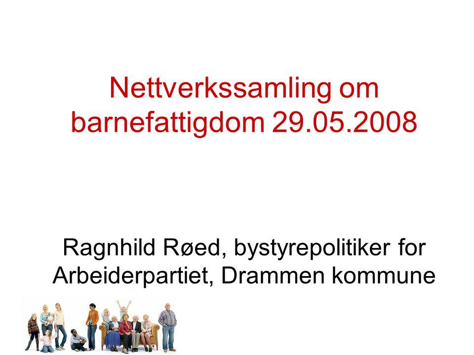 Nettverkssamling om barnefattigdom 29.05.2008 Ragnhild Røed, bystyrepolitiker for Arbeiderpartiet, Drammen kommune