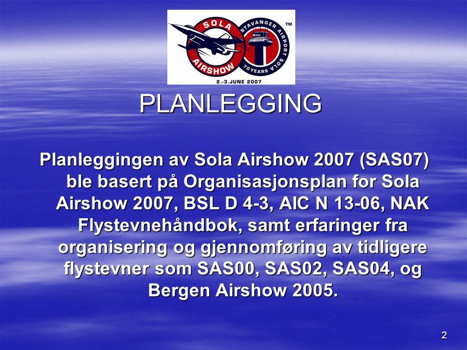 2 PLANLEGGING Planleggingen av Sola Airshow 2007 (SAS07) ble basert på Organisasjonsplan for Sola Airshow 2007, BSL D 4-3, AIC N 13-06, NAK Flystevnehåndbok, samt erfaringer fra organisering og gjennomføring av tidligere flystevner som SAS00, SAS02, SAS04, og Bergen Airshow 2005.