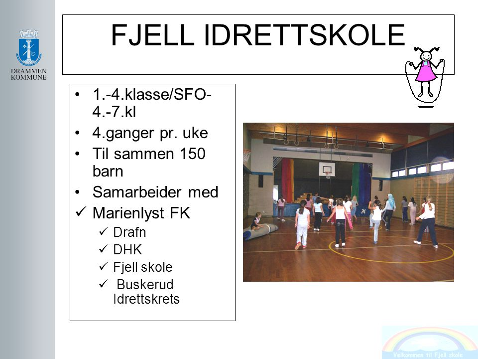 FJELL IDRETTSKOLE 1.-4.klasse/SFO- 4.-7.kl 4.ganger pr. uke Til sammen 150 barn Samarbeider med Marienlyst FK Drafn DHK Fjell skole Buskerud Idrettskr