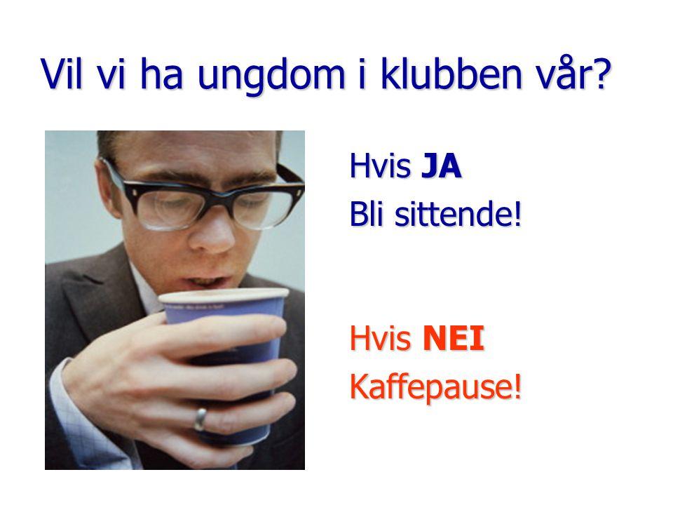 Vil vi ha ungdom i klubben vår Hvis JA Bli sittende! Hvis NEI Kaffepause!