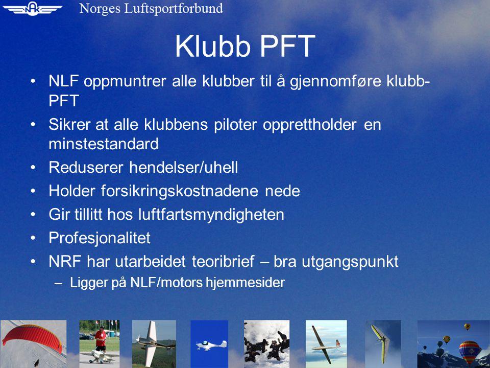 Klubb PFT NLF oppmuntrer alle klubber til å gjennomføre klubb- PFT Sikrer at alle klubbens piloter opprettholder en minstestandard Reduserer hendelser/uhell Holder forsikringskostnadene nede Gir tillitt hos luftfartsmyndigheten Profesjonalitet NRF har utarbeidet teoribrief – bra utgangspunkt –Ligger på NLF/motors hjemmesider