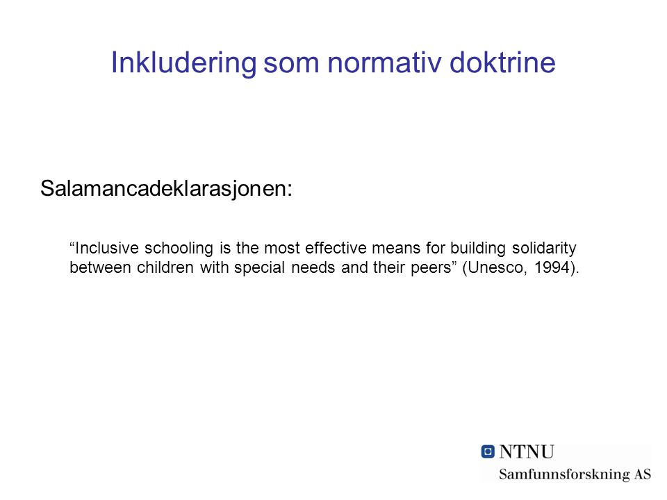 Inkludering som normativ doktrine Salamancadeklarasjonen: Inclusive schooling is the most effective means for building solidarity between children with special needs and their peers (Unesco, 1994).