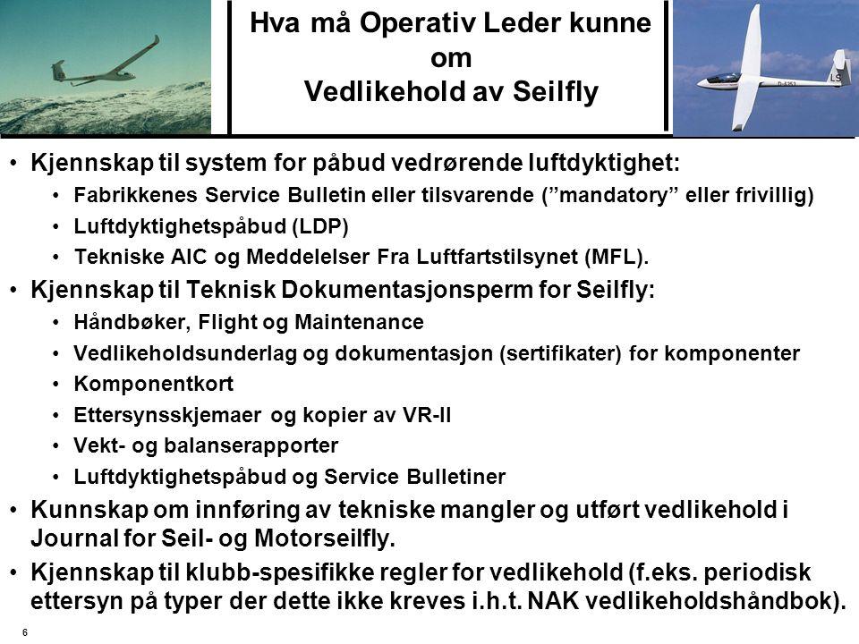 6 Hva må Operativ Leder kunne om Vedlikehold av Seilfly Kjennskap til system for påbud vedrørende luftdyktighet: Fabrikkenes Service Bulletin eller tilsvarende ( mandatory eller frivillig) Luftdyktighetspåbud (LDP) Tekniske AIC og Meddelelser Fra Luftfartstilsynet (MFL).