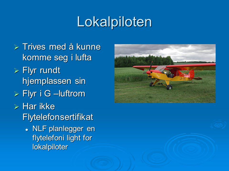 Lokalpiloten  Trives med å kunne komme seg i lufta  Flyr rundt hjemplassen sin  Flyr i G –luftrom  Har ikke Flytelefonsertifikat NLF planlegger en