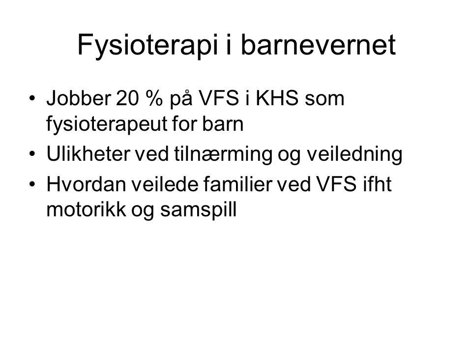 Fysioterapi i barnevernet Jobber 20 % på VFS i KHS som fysioterapeut for barn Ulikheter ved tilnærming og veiledning Hvordan veilede familier ved VFS