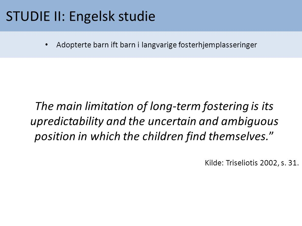 The main limitation of long-term fostering is its upredictability and the uncertain and ambiguous position in which the children find themselves. Kilde: Triseliotis 2002, s.