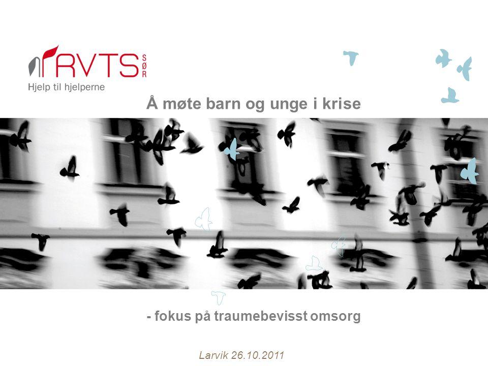 Å møte barn og unge i krise - fokus på traumebevisst omsorg Larvik 26.10.2011