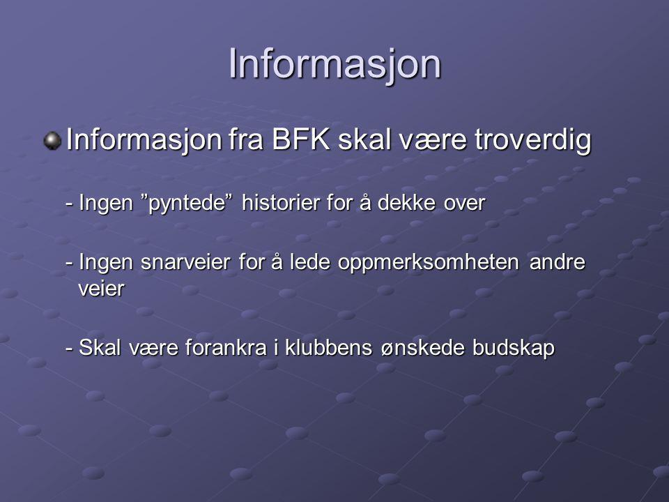 Informasjon Informasjon fra BFK skal være troverdig - Ingen pyntede historier for å dekke over - Ingen snarveier for å lede oppmerksomheten andre veier - Skal være forankra i klubbens ønskede budskap