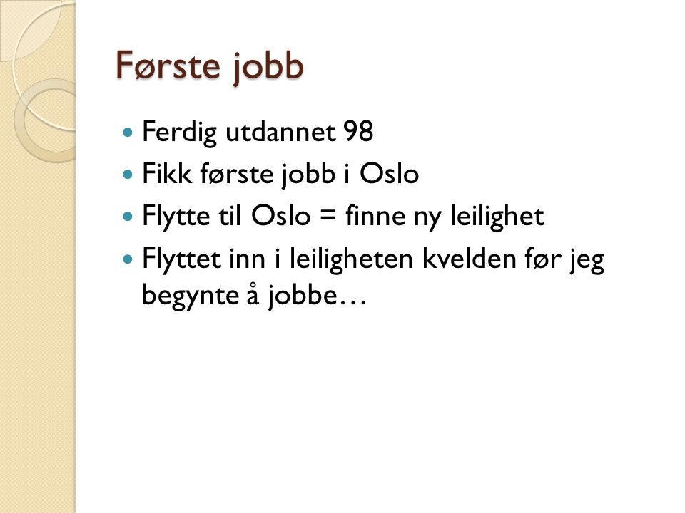 Første jobb Ferdig utdannet 98 Fikk første jobb i Oslo Flytte til Oslo = finne ny leilighet Flyttet inn i leiligheten kvelden før jeg begynte å jobbe…
