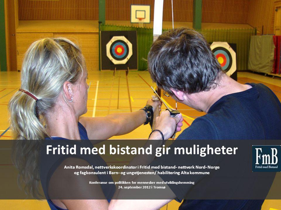 Fritid med bistand gir muligheter Anita Romsdal, nettverkskoordinator i Fritid med bistand- nettverk Nord- Norge og fagkonsulent i Barn- og ungetjenes