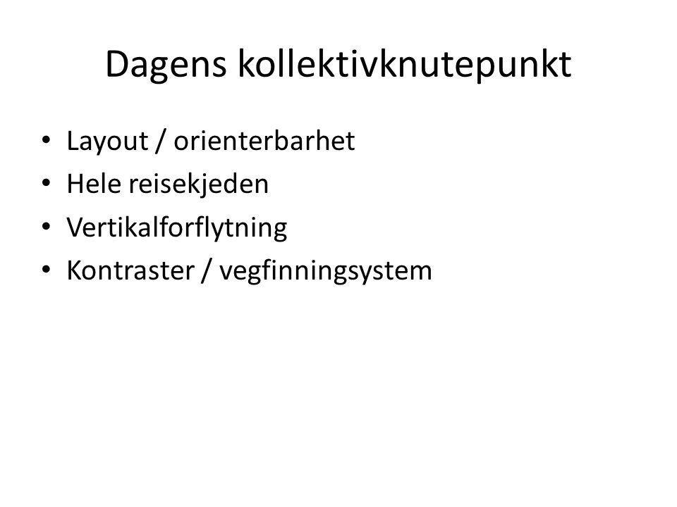 Dagens kollektivknutepunkt Layout / orienterbarhet Hele reisekjeden Vertikalforflytning Kontraster / vegfinningsystem