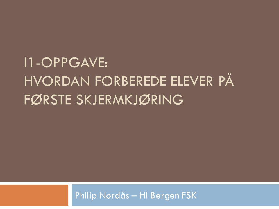 I1-OPPGAVE: HVORDAN FORBEREDE ELEVER PÅ FØRSTE SKJERMKJØRING Philip Nordås – HI Bergen FSK