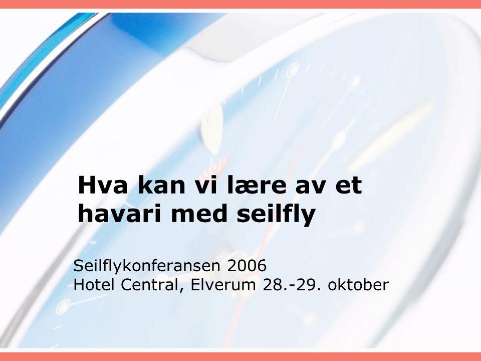 Hva kan vi lære av et havari med seilfly Seilflykonferansen 2006 Hotel Central, Elverum 28.-29. oktober