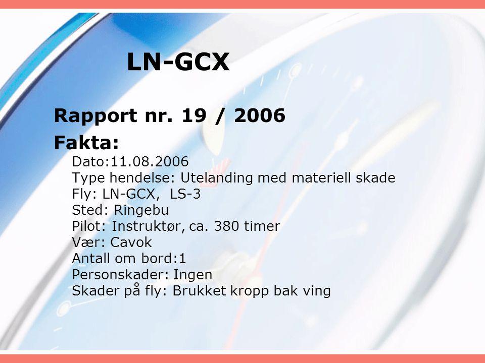 LN-GCX Rapport nr. 19 / 2006 Fakta: Dato:11.08.2006 Type hendelse: Utelanding med materiell skade Fly: LN-GCX, LS-3 Sted: Ringebu Pilot: Instruktør, c