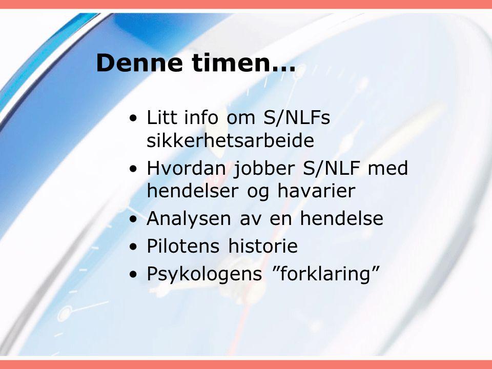 Denne timen… Litt info om S/NLFs sikkerhetsarbeide Hvordan jobber S/NLF med hendelser og havarier Analysen av en hendelse Pilotens historie Psykologen