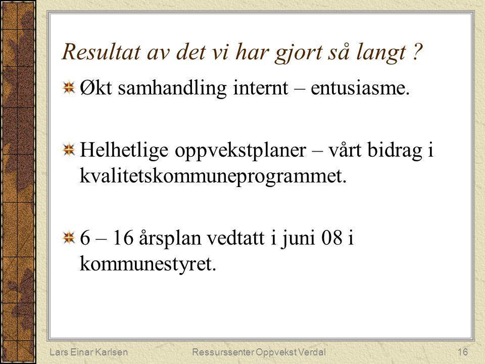 Lars Einar KarlsenRessurssenter Oppvekst Verdal16 Resultat av det vi har gjort så langt ? Økt samhandling internt – entusiasme. Helhetlige oppvekstpla