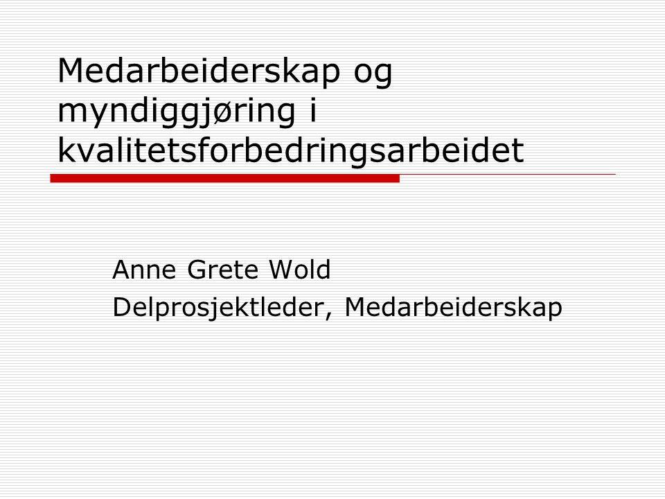 Medarbeiderskap og myndiggjøring i kvalitetsforbedringsarbeidet Anne Grete Wold Delprosjektleder, Medarbeiderskap