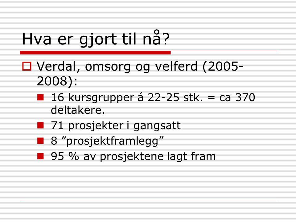 """Hva er gjort til nå?  Verdal, omsorg og velferd (2005- 2008): 16 kursgrupper á 22-25 stk. = ca 370 deltakere. 71 prosjekter i gangsatt 8 """"prosjektfra"""