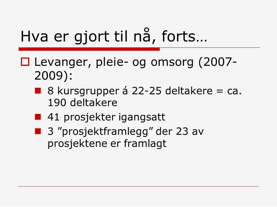"""Hva er gjort til nå, forts…  Levanger, pleie- og omsorg (2007- 2009): 8 kursgrupper á 22-25 deltakere = ca. 190 deltakere 41 prosjekter igangsatt 3 """""""