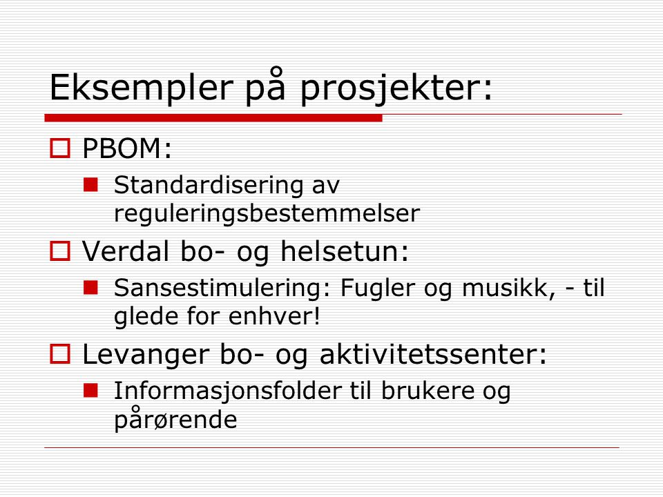 Eksempler på prosjekter:  PBOM: Standardisering av reguleringsbestemmelser  Verdal bo- og helsetun: Sansestimulering: Fugler og musikk, - til glede