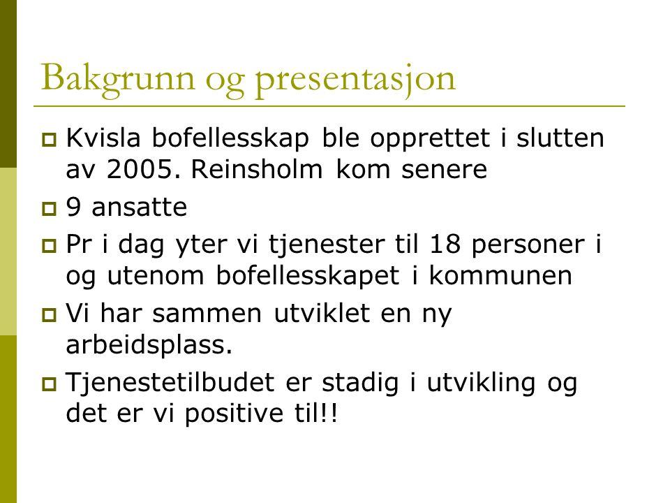 Bakgrunn og presentasjon  Kvisla bofellesskap ble opprettet i slutten av 2005. Reinsholm kom senere  9 ansatte  Pr i dag yter vi tjenester til 18 p