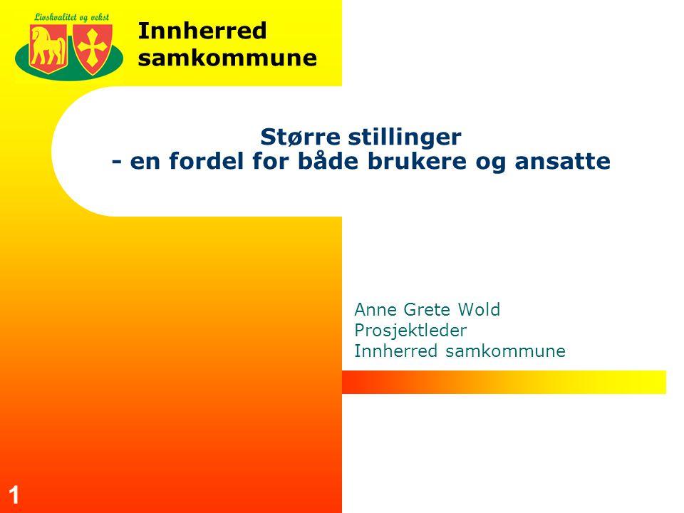 Innherred samkommune 1 Større stillinger - en fordel for både brukere og ansatte Anne Grete Wold Prosjektleder Innherred samkommune