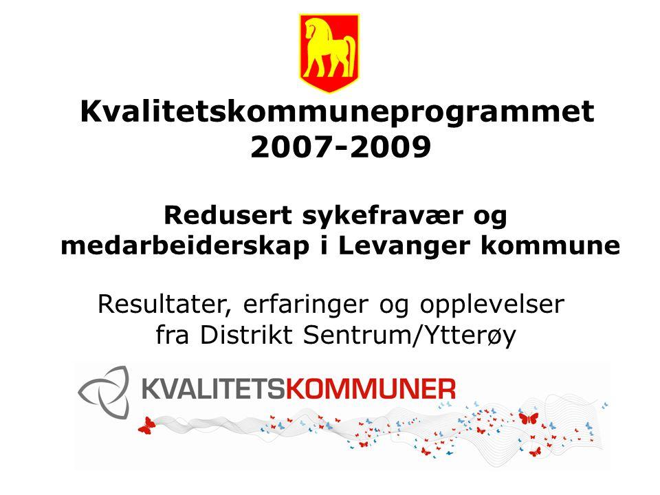 Kvalitetskommuneprogrammet 2007-2009 Redusert sykefravær og medarbeiderskap i Levanger kommune Resultater, erfaringer og opplevelser fra Distrikt Sent