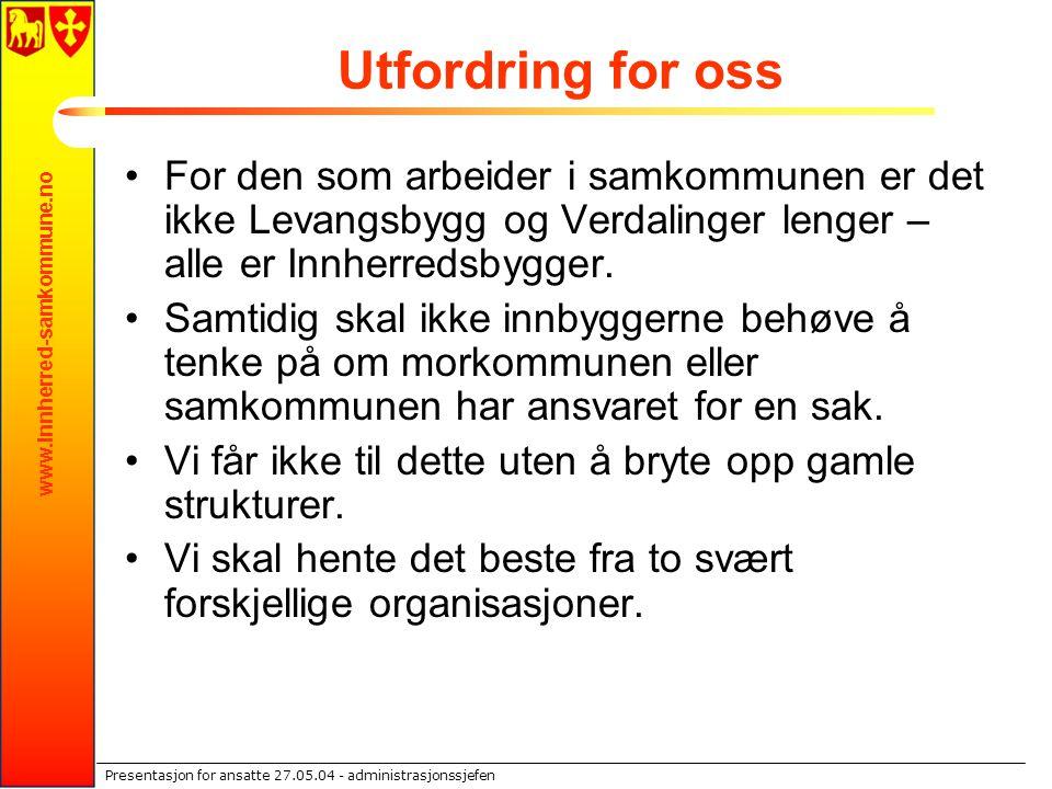 www.innherred-samkommune.no Presentasjon for ansatte 27.05.04 - administrasjonssjefen Utfordring for oss For den som arbeider i samkommunen er det ikk