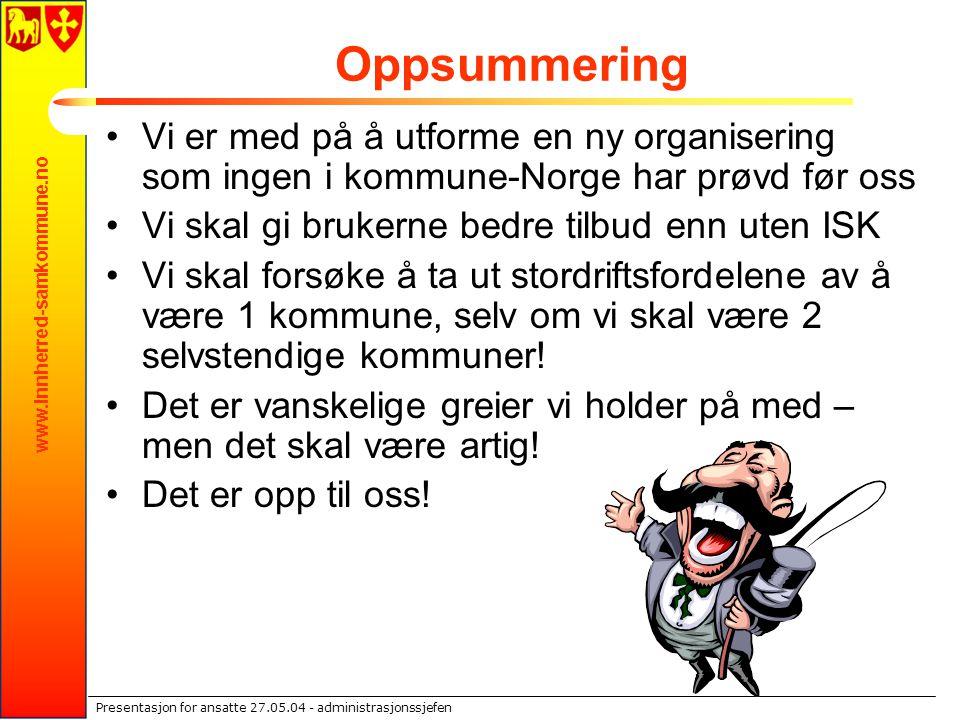 www.innherred-samkommune.no Presentasjon for ansatte 27.05.04 - administrasjonssjefen Oppsummering Vi er med på å utforme en ny organisering som ingen