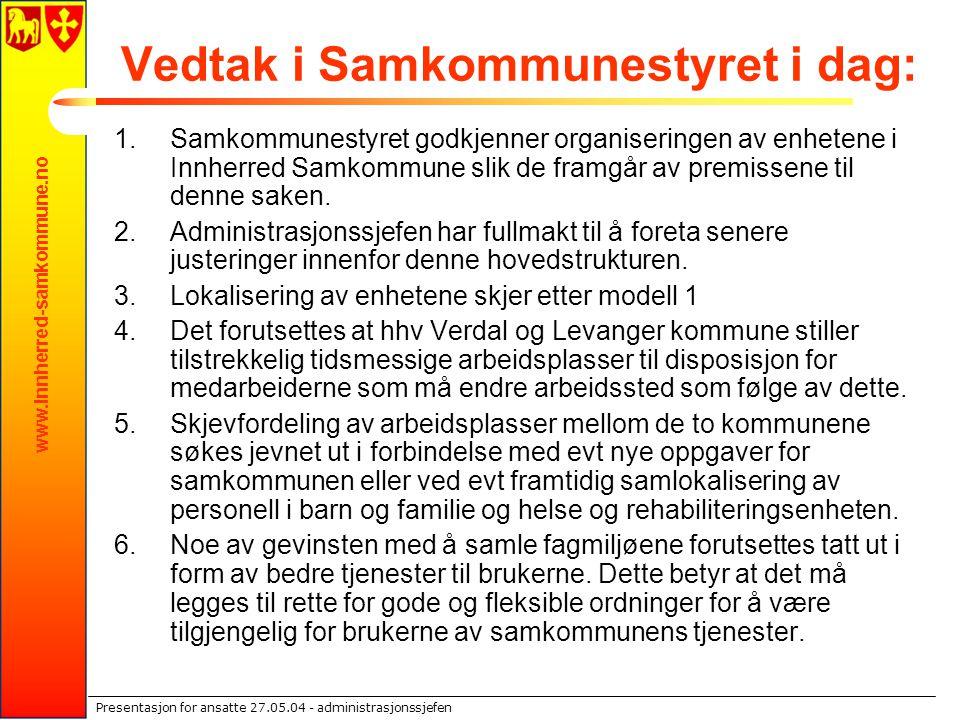 www.innherred-samkommune.no Presentasjon for ansatte 27.05.04 - administrasjonssjefen Vedtak i Samkommunestyret i dag: 1.Samkommunestyret godkjenner o