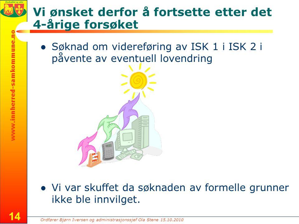 Ordfører Bjørn Iversen og administrasjonssjef Ola Stene 15.10.2010 www.innherred-samkommune.no 14 Vi ønsket derfor å fortsette etter det 4-årige forsøket Søknad om videreføring av ISK 1 i ISK 2 i påvente av eventuell lovendring Vi var skuffet da søknaden av formelle grunner ikke ble innvilget.