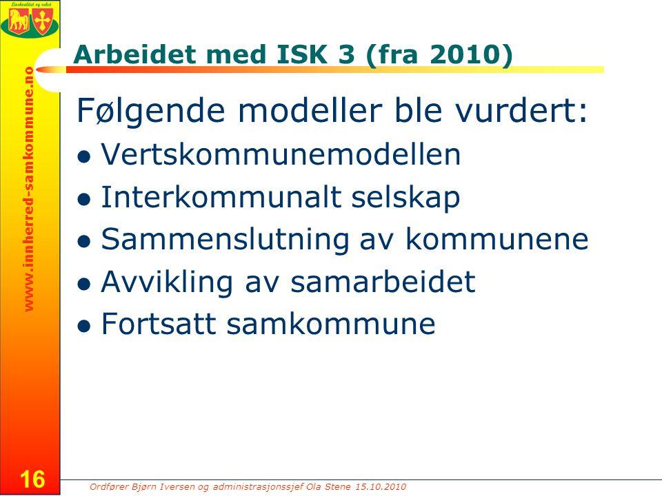 Ordfører Bjørn Iversen og administrasjonssjef Ola Stene 15.10.2010 www.innherred-samkommune.no 16 Arbeidet med ISK 3 (fra 2010) Følgende modeller ble vurdert: Vertskommunemodellen Interkommunalt selskap Sammenslutning av kommunene Avvikling av samarbeidet Fortsatt samkommune