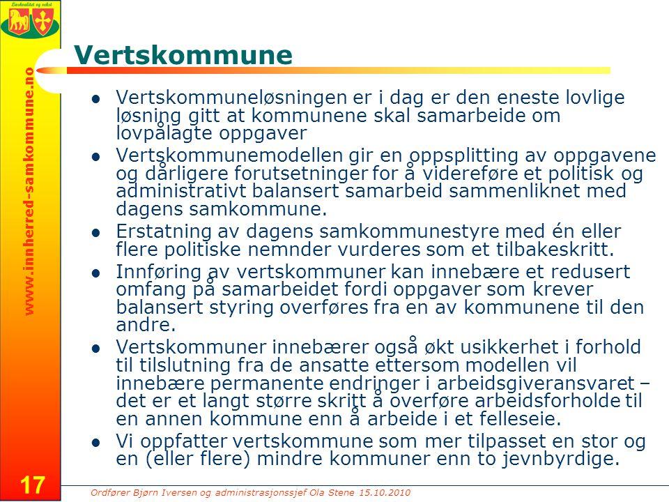 Ordfører Bjørn Iversen og administrasjonssjef Ola Stene 15.10.2010 www.innherred-samkommune.no 17 Vertskommune Vertskommuneløsningen er i dag er den eneste lovlige løsning gitt at kommunene skal samarbeide om lovpålagte oppgaver Vertskommunemodellen gir en oppsplitting av oppgavene og dårligere forutsetninger for å videreføre et politisk og administrativt balansert samarbeid sammenliknet med dagens samkommune.