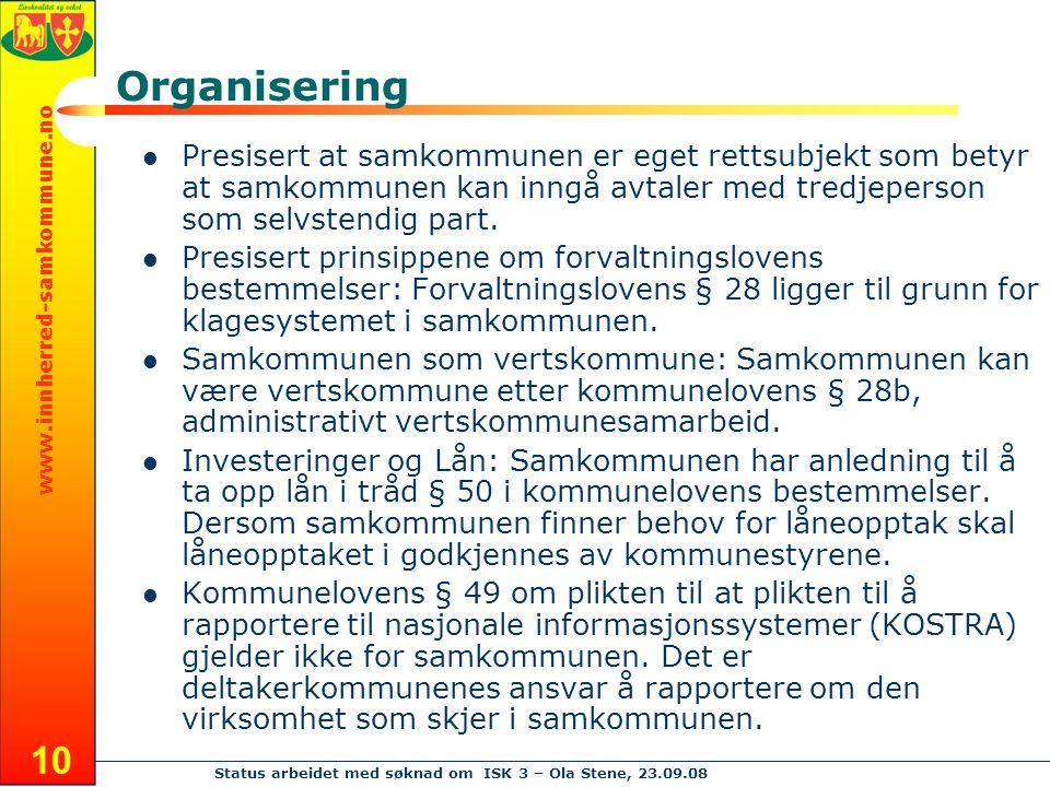 www.innherred-samkommune.no Status arbeidet med søknad om ISK 3 – Ola Stene, 23.09.08 10 Organisering Presisert at samkommunen er eget rettsubjekt som betyr at samkommunen kan inngå avtaler med tredjeperson som selvstendig part.