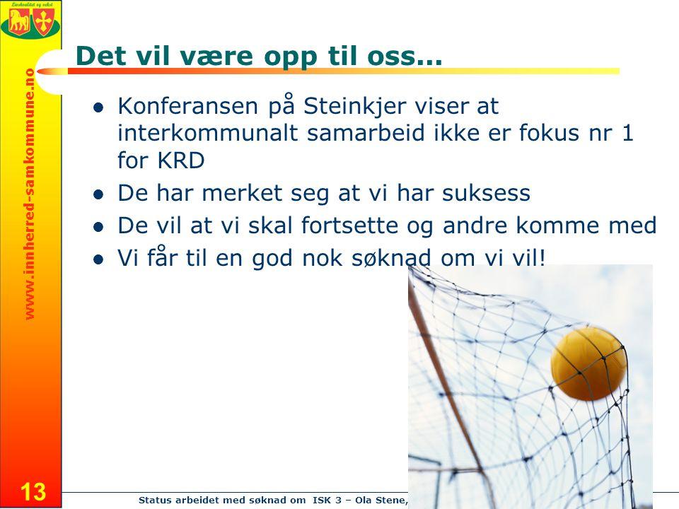 www.innherred-samkommune.no Status arbeidet med søknad om ISK 3 – Ola Stene, 23.09.08 13 Det vil være opp til oss... Konferansen på Steinkjer viser at