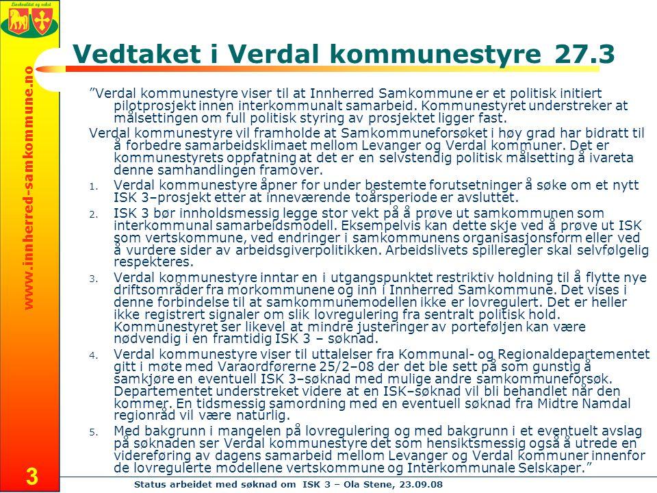 www.innherred-samkommune.no Status arbeidet med søknad om ISK 3 – Ola Stene, 23.09.08 3 Vedtaket i Verdal kommunestyre 27.3 Verdal kommunestyre viser til at Innherred Samkommune er et politisk initiert pilotprosjekt innen interkommunalt samarbeid.