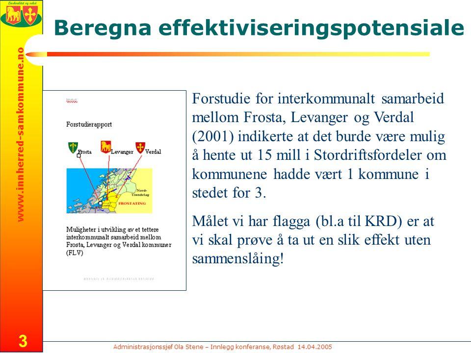 Administrasjonssjef Ola Stene – Innlegg konferanse, Røstad 14.04.2005 www.innherred-samkommune.no 3 Beregna effektiviseringspotensiale Forstudie for interkommunalt samarbeid mellom Frosta, Levanger og Verdal (2001) indikerte at det burde være mulig å hente ut 15 mill i Stordriftsfordeler om kommunene hadde vært 1 kommune i stedet for 3.