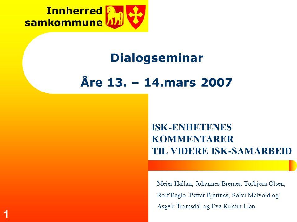 Innherred samkommune 1 Dialogseminar Åre 13. – 14.mars 2007 ISK-ENHETENES KOMMENTARER TIL VIDERE ISK-SAMARBEID Meier Hallan, Johannes Bremer, Torbjørn