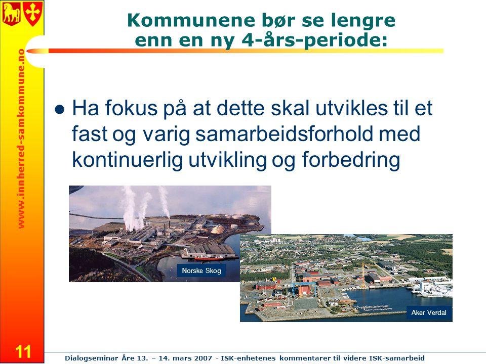 www.innherred-samkommune.no Dialogseminar Åre 13. – 14. mars 2007 - ISK-enhetenes kommentarer til videre ISK-samarbeid 11 Kommunene bør se lengre enn