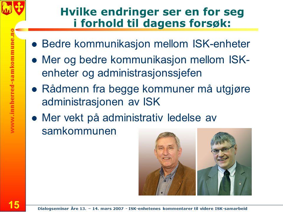 www.innherred-samkommune.no Dialogseminar Åre 13. – 14. mars 2007 - ISK-enhetenes kommentarer til videre ISK-samarbeid 15 Hvilke endringer ser en for